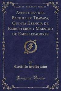 Aventuras del Bachiller Trapaza, Quinta Esencia de Embusteros y Maestro de Embelecadores (Classic Reprint)