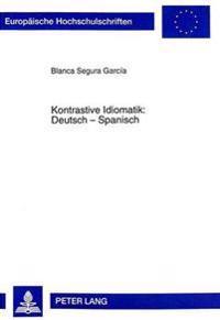 Kontrastive Idiomatik. Deutsch - Spanisch: Eine Textuelle Untersuchung Von Idiomen Anhand Literarischer Werke Und Ihrer Uebersetzungsprobleme