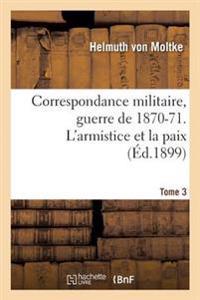 Correspondance Militaire, Guerre de 1870-71. L'Armistice Et La Paix Tome 3