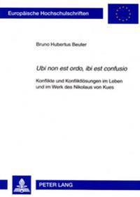 «ubi Non Est Ordo, Ibi Est Confusio»: Konflikte Und Konfliktloesungen Im Leben Und Im Werk Des Nikolaus Von Kues
