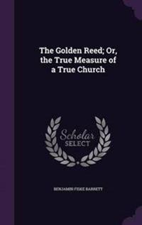 The Golden Reed; Or, the True Measure of a True Church