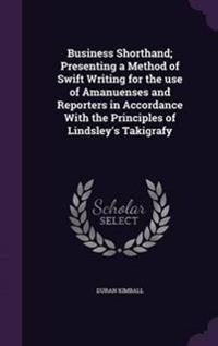Business Shorthand; Presenting a Method of Swift Writing for the Use of Amanuenses and Reporters in Accordance with the Principles of Lindsley's Takigrafy