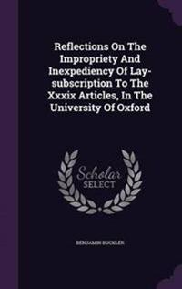 Reflections on the Impropriety and Inexpediency of Lay-Subscription to the XXXIX Articles, in the University of Oxford