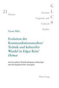 Evolution Der Kommunikationsmedien/Technik Und Kultureller Wandel in Edgar Reitz' «heimat»: Mit Besonderer Beruecksichtigung Technologie- Und Ideologi