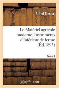 Le Materiel Agricole Moderne. Instruments D'Interieur de Ferme Tome 1