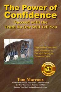 The Power of Confidence: Succeed with the Truth No One Will Tell You: How to Feed Your Soul, Save a Business, or Get a Job During an Economic C