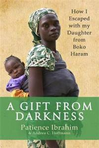 Gift from darkness - how i escaped with my daughter from boko haram