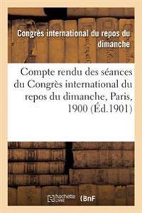Compte Rendu Des Seances Du Congres International Du Repos Du Dimanche, Paris, 1900