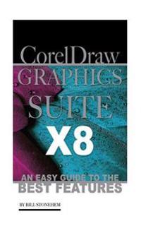 Corel Draw Graphics Suite X8: An Easy Guide to the Best Features