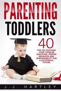 Parenting: Parenting Toddlers: 40 Tips on Teaching Your Toddler Discipline, Proper Behavior and Responsibility for a Successful F