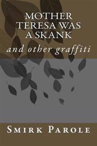 Mother Teresa Was a Skank: And Other Graffiti