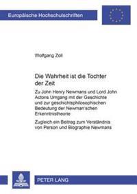 Die Wahrheit Ist Die Tochter Der Zeit: Zu John Henry Newmans Und Lord John Actons Umgang Mit Der Geschichte Und Zur Geschichtsphilosophischen Bedeutun
