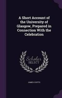 A Short Account of the University of Glasgow, Prepared in Connection with the Celebration