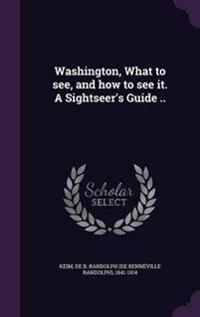 Washington, What to See, and How to See It. a Sightseer's Guide ..