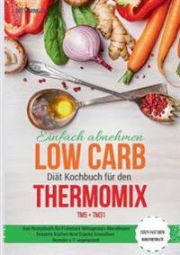 Einfach abnehmen Low Carb Diät Kochbuch für den Thermomix TM5 + TM31 Essen fast ohne Kohlenhydrate Das Rezeptbuch für Frühstück Mittagessen Abendessen Desserts Kuchen Brot Snacks Smoothies Rezepte z.T. vegetarisch