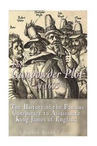 The Gunpowder Plot of 1605: The History of the Famous Conspiracy to Assassinate King James I of England