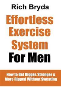 The Effortless Exercise System for Men: How to Get Bigger, Stronger & More Ripped Without Sweating