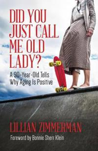 Did You Just Call Me Old Lady?: A Ninety-Year-Old Tells Why Aging Is Positive