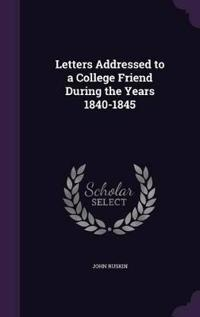 Letters Addressed to a College Friend During the Years 1840-1845