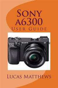 Sony A6300: User Guide
