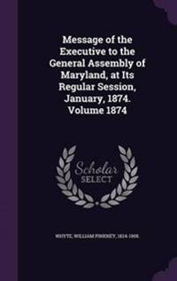Message of the Executive to the General Assembly of Maryland, at Its Regular Session, January, 1874. Volume 1874