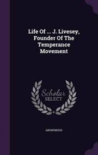 Life of ... J. Livesey, Founder of the Temperance Movement