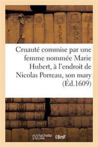 Ex�crable Cruaut� Commise Par Une Femme Nomm�e Marie Hubert, � l'Endroit de Nicolas Porreau Son Mary