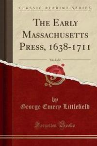 The Early Massachusetts Press, 1638-1711, Vol. 2 of 2 (Classic Reprint)