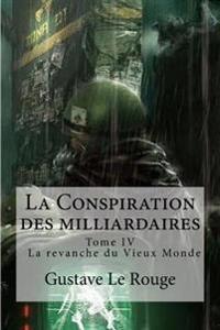 La Conspiration Des Milliardaires: Tome IV La Revanche Du Vieux Monde