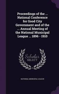 Proceedings of the ... National Conference for Good City Government and of the ... Annual Meeting of the National Municipal League ... 1896 - 1910