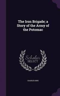 The Iron Brigade; A Story of the Army of the Potomac
