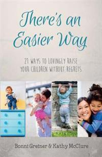 There's an Easier Way: 21 Ways to Lovingly Raise Your Children Without Regrets