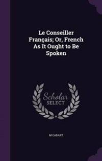 Le Conseiller Francais; Or, French as It Ought to Be Spoken