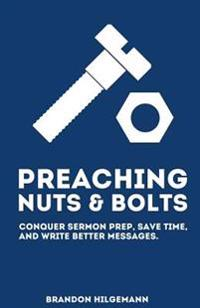 Preaching Nuts & Bolts: Conquer Sermon Prep, Save Time, and Write Better Messages