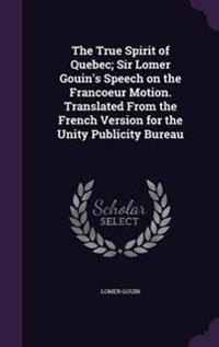 The True Spirit of Quebec; Sir Lomer Gouin's Speech on the Francoeur Motion. Translated from the French Version for the Unity Publicity Bureau