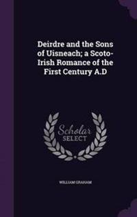 Deirdre and the Sons of Uisneach; A Scoto-Irish Romance of the First Century A.D