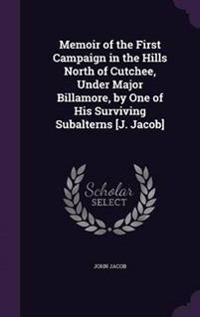Memoir of the First Campaign in the Hills North of Cutchee, Under Major Billamore, by One of His Surviving Subalterns [J. Jacob]