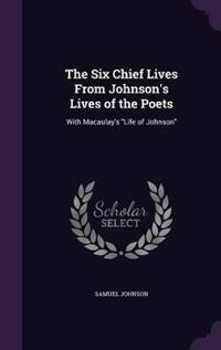 The Six Chief Lives from Johnson's Lives of the Poets, with Macaulay's Life of Johnson.