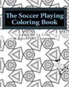 The Soccer Playing Coloring Book: A Coloring Book for Those Who Play Soccer, Watch Soccer, Support Soccer or Just Like Having Fun Coloring!