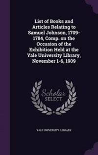List of Books and Articles Relating to Samuel Johnson, 1709-1784, Comp. on the Occasion of the Exhibition Held at the Yale University Library, November 1-6, 1909