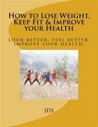 How to Lose Weight, Keep Fit & Improve Your Health: Look Better, Feel Better, Improve Your Health.