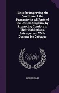 Hints for Improving the Condition of the Peasantry in All Parts of the United Kingdom, by Promoting Comfort in Their Habitations. Interspersed with Designs for Cottages