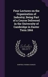 Four Lectures on the Organization of Industry; Being Part of a Course Delivered in the University of Cambridge in Easter Term 1844