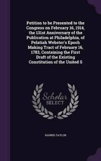 Petition to Be Presented to the Congress on February 16, 1914, the 131st Anniversary of the Publication at Philadelphia, of Pelatiah Webster's Epoch Making Tract of February 16, 1783, Containing the First Draft of the Existing Constitution of the United S