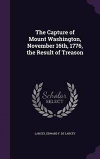 The Capture of Mount Washington, November 16th, 1776, the Result of Treason