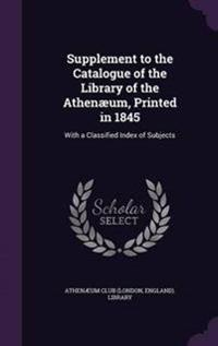 Supplement to the Catalogue of the Library of the Athenaeum, Printed in 1845