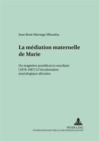 La Médiation Maternelle de Marie: Du Magistère Pontifical Et Conciliaire (1878-1987) À l'Inculturation Mariologique Africaine