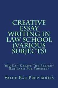 Creative Essay Writing in Law School (Various Subjects): You Can Create the Perfect Bar Exam for Yourself