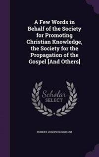 A Few Words in Behalf of the Society for Promoting Christian Knowledge, the Society for the Propagation of the Gospel [And Others]