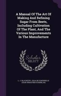 A Manual of the Art of Making and Refining Sugar from Beets, Including Cultivation of the Plant, and the Various Improvements in the Manufacture
